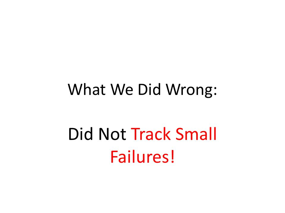 What We Did Wrong: Did Not Track Small Failures!