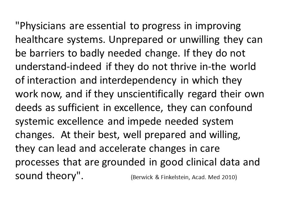 A physician equipped to help improve healthcare will not be demoralized, but optimistic, not helpless in the face of complexity, but empowered; not frightened by measurement, but made curious and more interested; not forced by culture to wear the mask of the lonely hero, but armed with confidence to make a better contribution to the whole. (Berwick & Finkelstein, Acad.