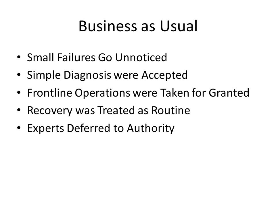 Business as Usual Small Failures Go Unnoticed Simple Diagnosis were Accepted Frontline Operations were Taken for Granted Recovery was Treated as Routine Experts Deferred to Authority