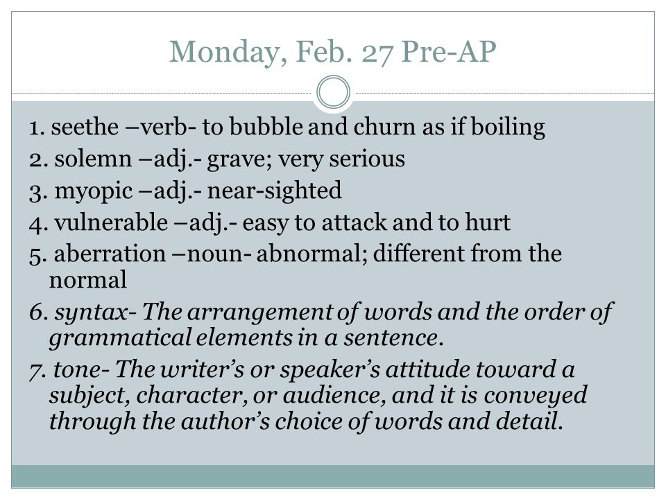 Monday, Feb. 27 Pre-AP 1. seethe –verb- to bubble and churn as if boiling 2. solemn –adj.- grave; very serious 3. myopic –adj.- near-sighted 4. vulner