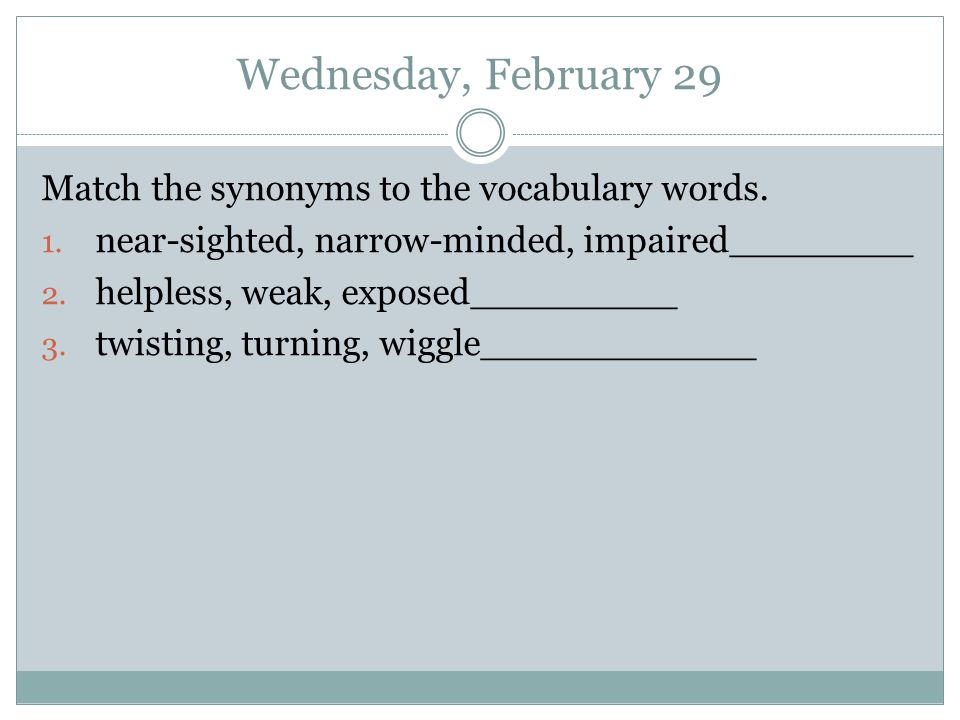 Wednesday, February 29 Match the synonyms to the vocabulary words. 1. near-sighted, narrow-minded, impaired________ 2. helpless, weak, exposed________