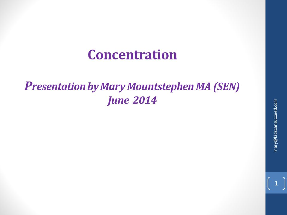 Concentration P resentation by Mary Mountstephen MA (SEN) June 2014 mary@kidscansucceed.com 1