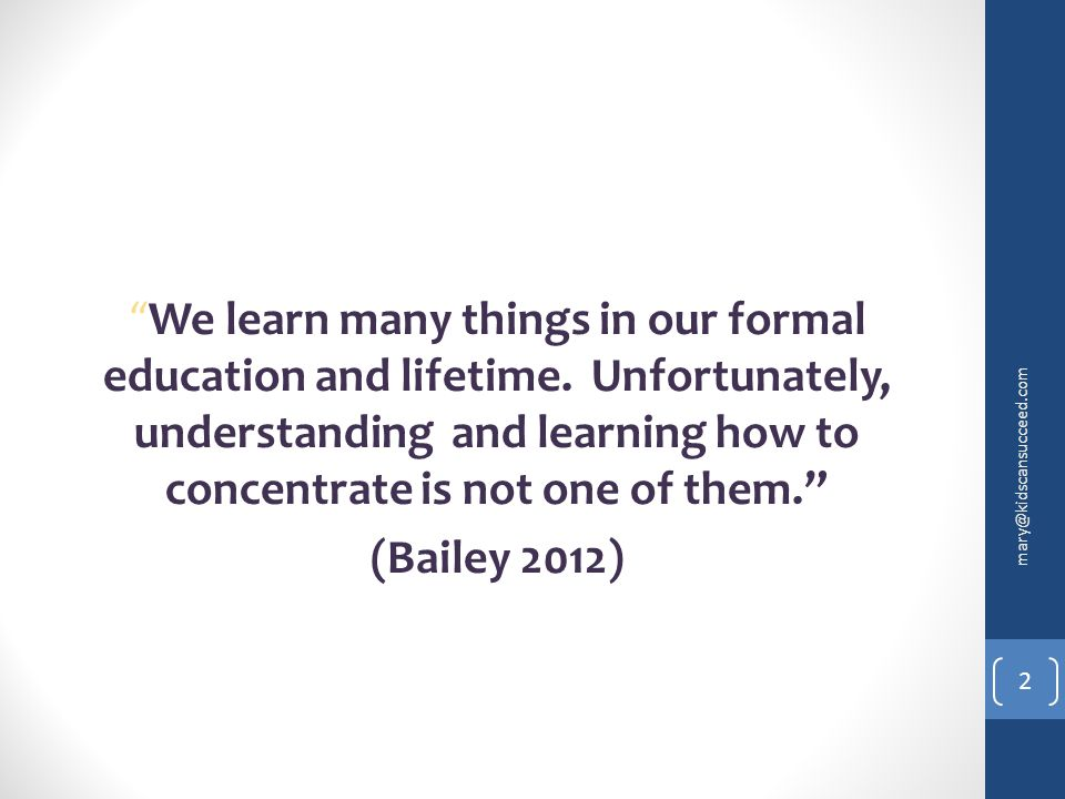 """We learn many things in our formal education and lifetime. Unfortunately, understanding and learning how to concentrate is not one of them."" (Bailey"
