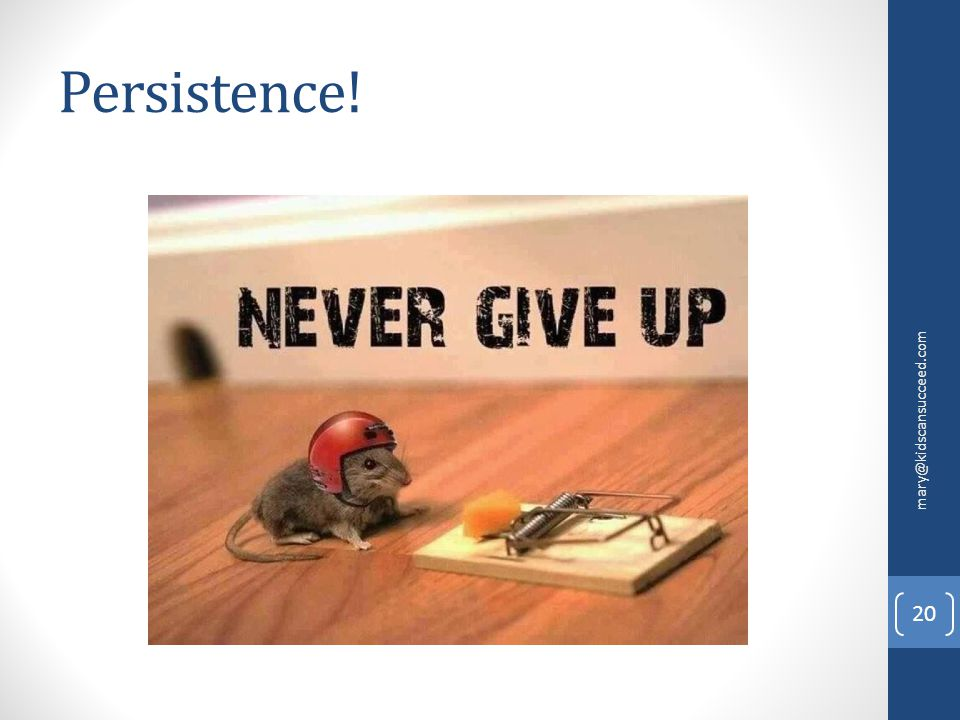 Persistence! mary@kidscansucceed.com 20