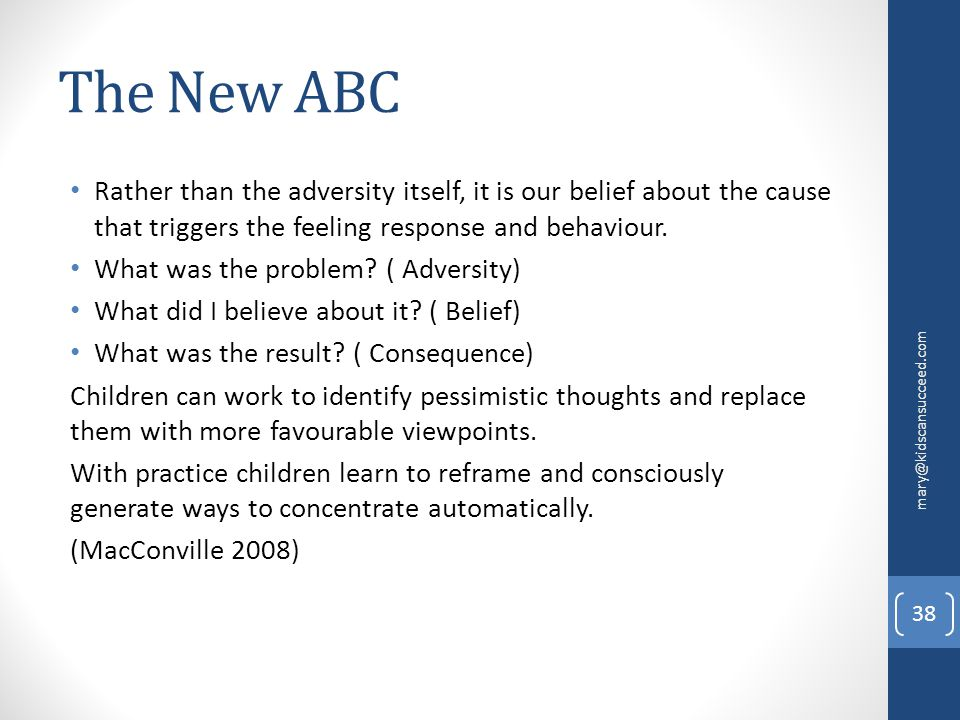 The New ABC Rather than the adversity itself, it is our belief about the cause that triggers the feeling response and behaviour. What was the problem?
