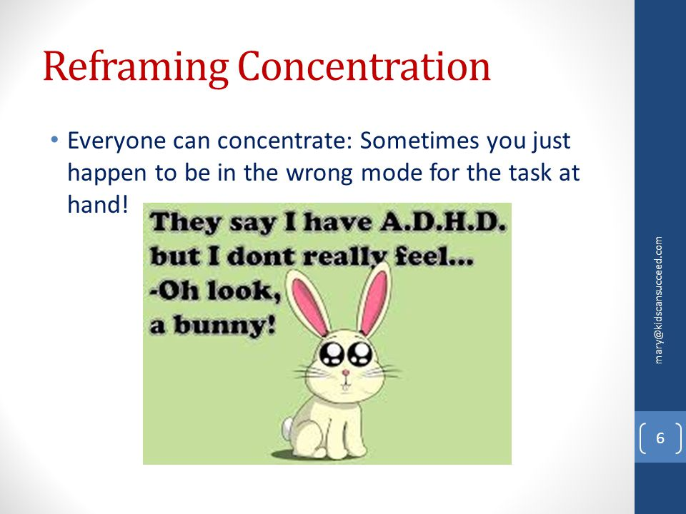Reframing Concentration Everyone can concentrate: Sometimes you just happen to be in the wrong mode for the task at hand! mary@kidscansucceed.com 6