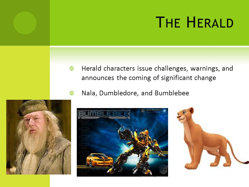 T HE H ERALD  Herald characters issue challenges, warnings, and announces the coming of significant change  Nala, Dumbledore, and Bumblebee