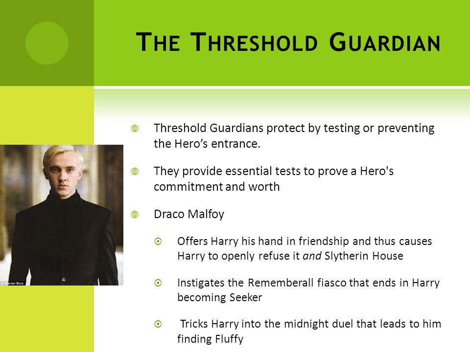 T HE T HRESHOLD G UARDIAN  Threshold Guardians protect by testing or preventing the Hero's entrance.