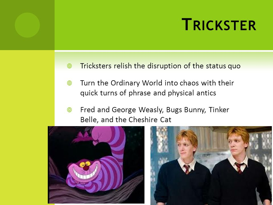 T RICKSTER  Tricksters relish the disruption of the status quo  Turn the Ordinary World into chaos with their quick turns of phrase and physical antics  Fred and George Weasly, Bugs Bunny, Tinker Belle, and the Cheshire Cat