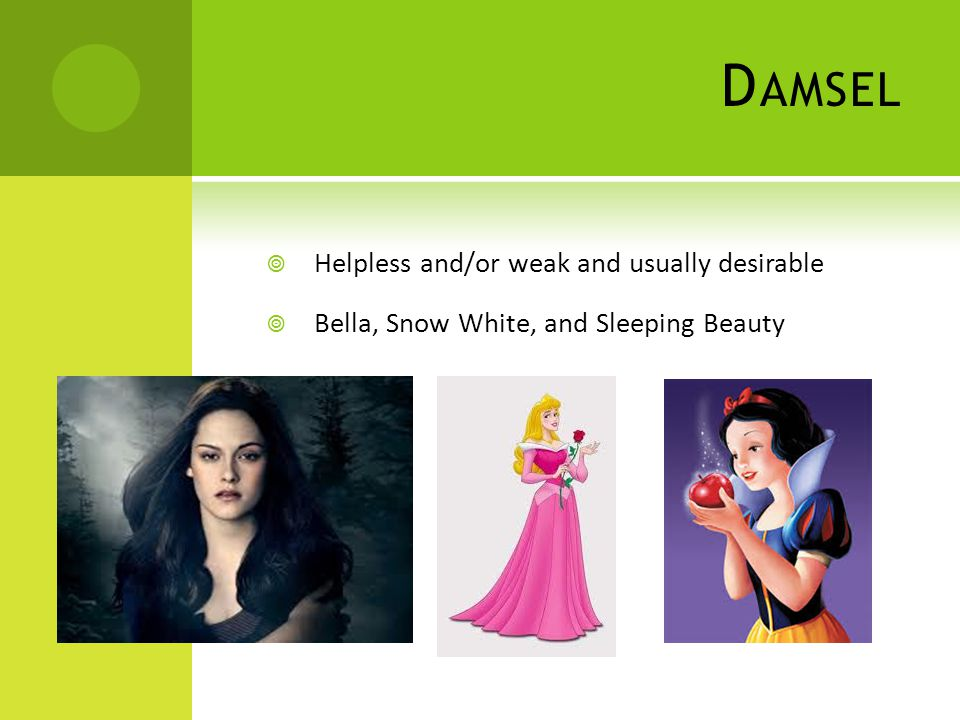 D AMSEL  Helpless and/or weak and usually desirable  Bella, Snow White, and Sleeping Beauty