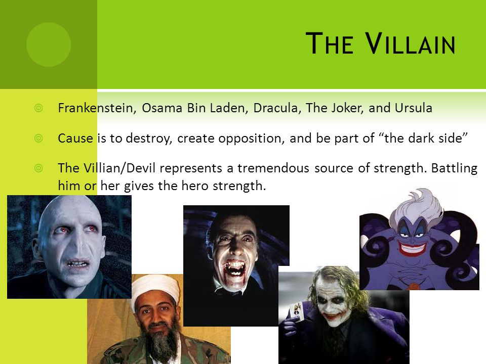 T HE V ILLAIN  Frankenstein, Osama Bin Laden, Dracula, The Joker, and Ursula  Cause is to destroy, create opposition, and be part of the dark side  The Villian/Devil represents a tremendous source of strength.