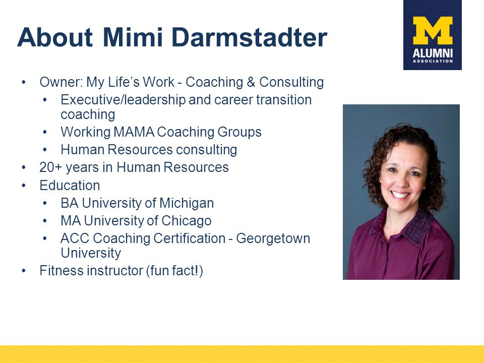 About Mimi Darmstadter Owner: My Life's Work - Coaching & Consulting Executive/leadership and career transition coaching Working MAMA Coaching Groups Human Resources consulting 20+ years in Human Resources Education BA University of Michigan MA University of Chicago ACC Coaching Certification - Georgetown University Fitness instructor (fun fact!)