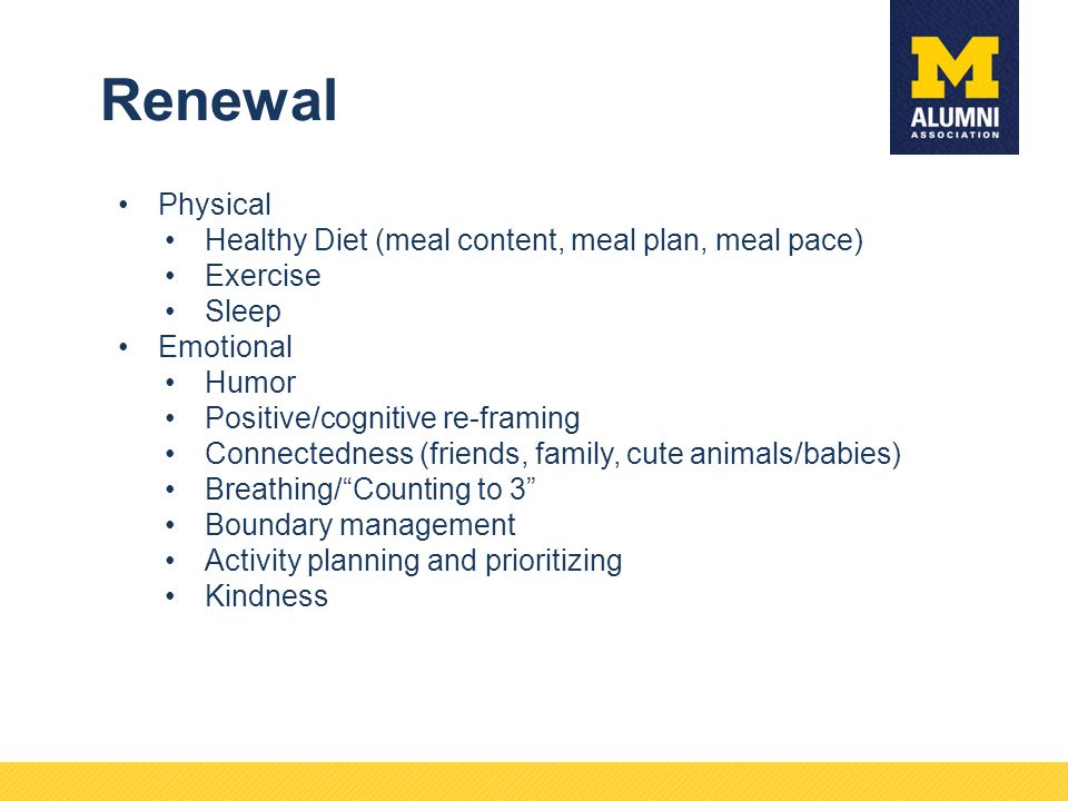 Renewal Physical Healthy Diet (meal content, meal plan, meal pace) Exercise Sleep Emotional Humor Positive/cognitive re-framing Connectedness (friends, family, cute animals/babies) Breathing/ Counting to 3 Boundary management Activity planning and prioritizing Kindness