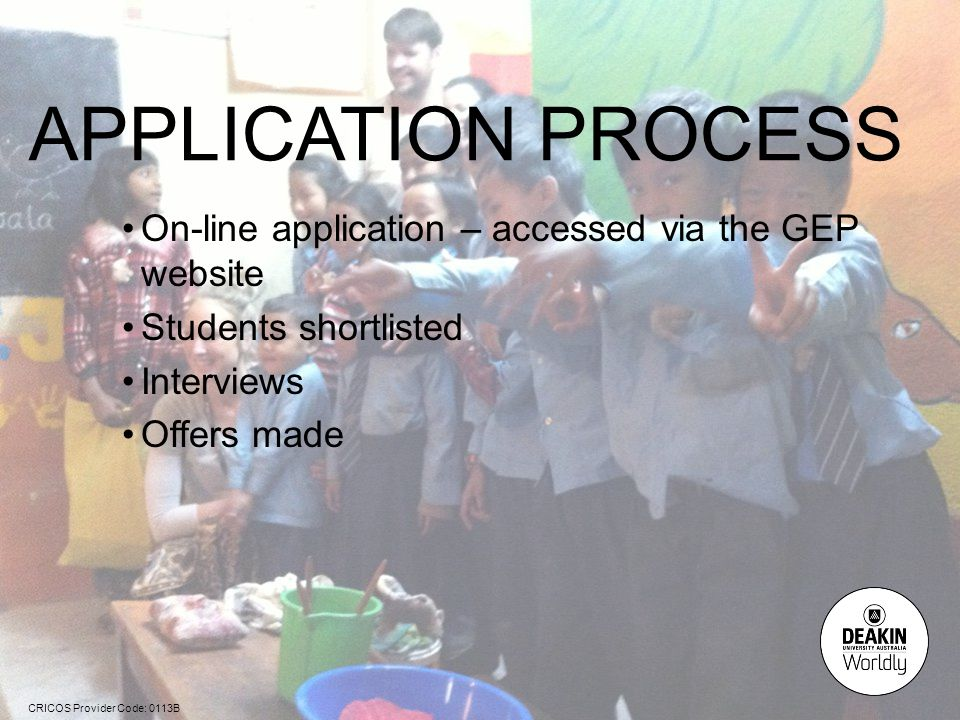 CRICOS Provider Code: 0113B APPLICATION PROCESS On-line application – accessed via the GEP website Students shortlisted Interviews Offers made