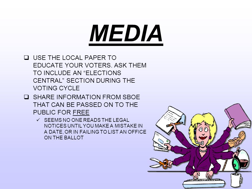 MEDIA  USE THE LOCAL PAPER TO EDUCATE YOUR VOTERS.