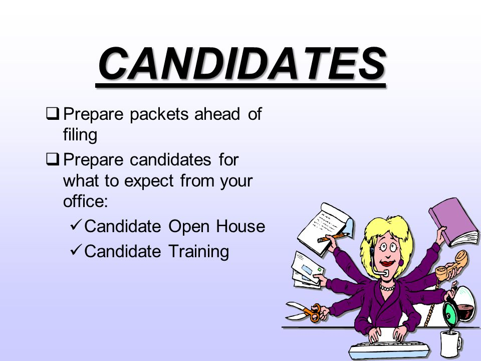 CANDIDATES  Prepare packets ahead of filing  Prepare candidates for what to expect from your office: Candidate Open House Candidate Training