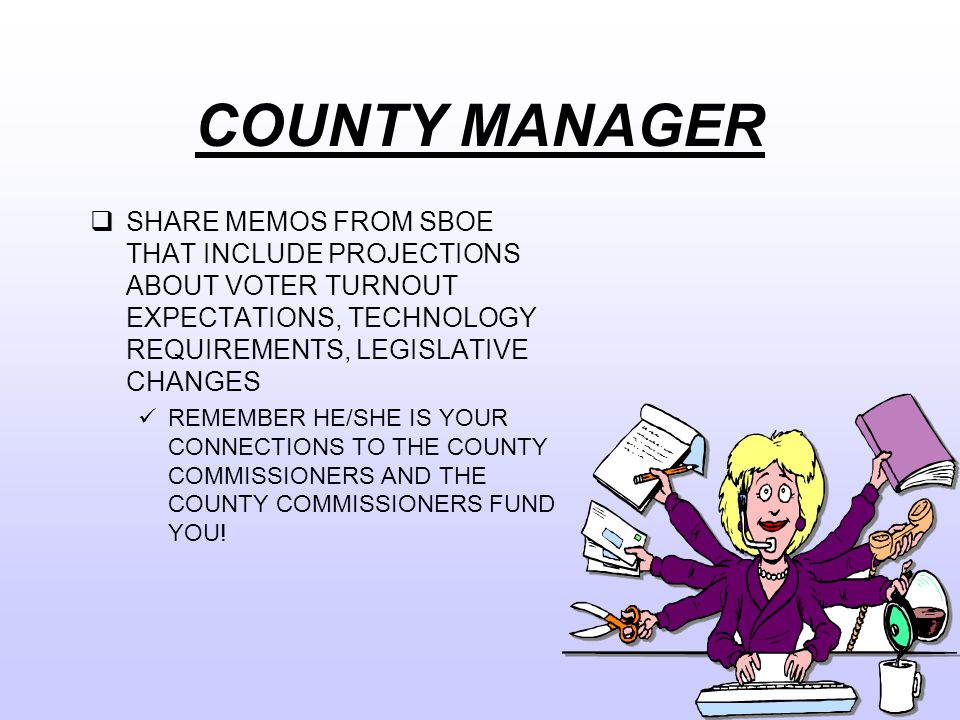 COUNTY MANAGER  SHARE MEMOS FROM SBOE THAT INCLUDE PROJECTIONS ABOUT VOTER TURNOUT EXPECTATIONS, TECHNOLOGY REQUIREMENTS, LEGISLATIVE CHANGES REMEMBER HE/SHE IS YOUR CONNECTIONS TO THE COUNTY COMMISSIONERS AND THE COUNTY COMMISSIONERS FUND YOU!