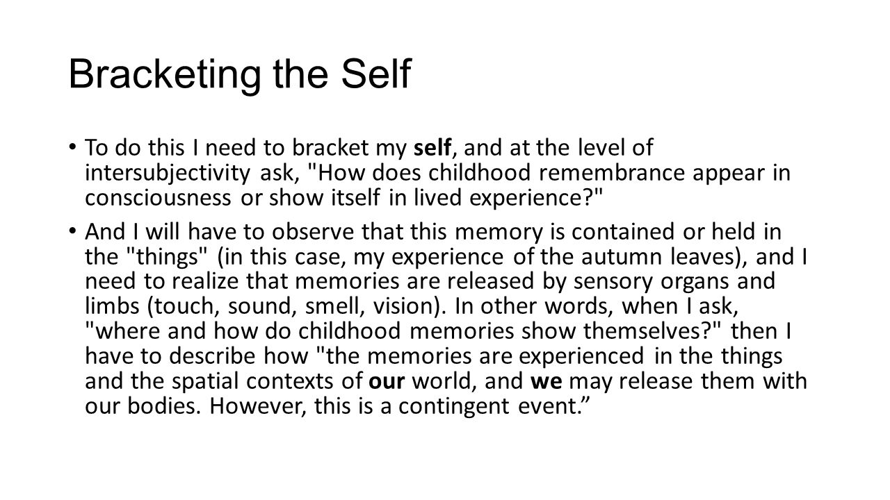 Bracketing the Self To do this I need to bracket my self, and at the level of intersubjectivity ask, How does childhood remembrance appear in consciousness or show itself in lived experience And I will have to observe that this memory is contained or held in the things (in this case, my experience of the autumn leaves), and I need to realize that memories are released by sensory organs and limbs (touch, sound, smell, vision).