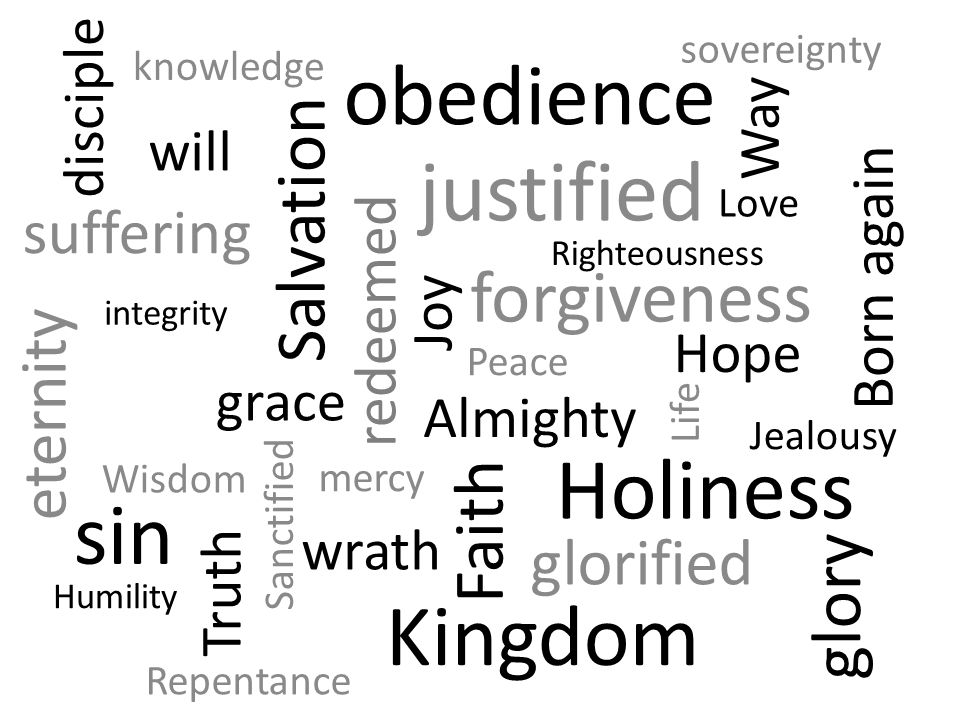 Faith Life justified Sanctified Hope Love Joy Righteousness Holiness Jealousy Salvation glorified Peace forgiveness Born again redeemed mercy grace Almighty Way Truth Wisdom knowledge Repentance obedience sin glory eternity wrath suffering Kingdom Humility sovereignty disciple integrity will
