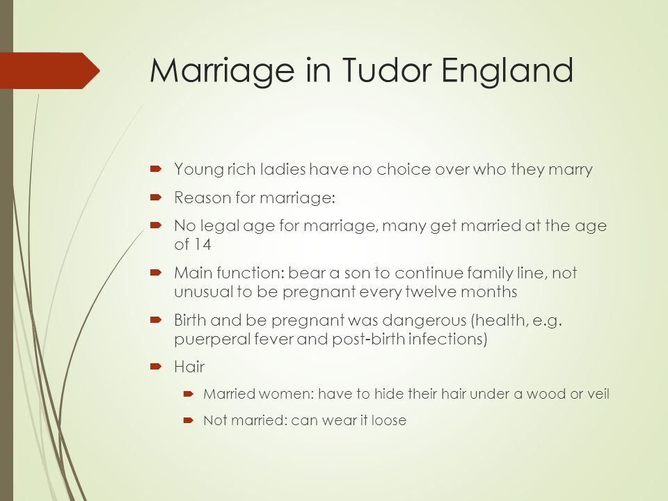 Marriage in Tudor England  Young rich ladies have no choice over who they marry  Reason for marriage:  No legal age for marriage, many get married at the age of 14  Main function: bear a son to continue family line, not unusual to be pregnant every twelve months  Birth and be pregnant was dangerous (health, e.g.