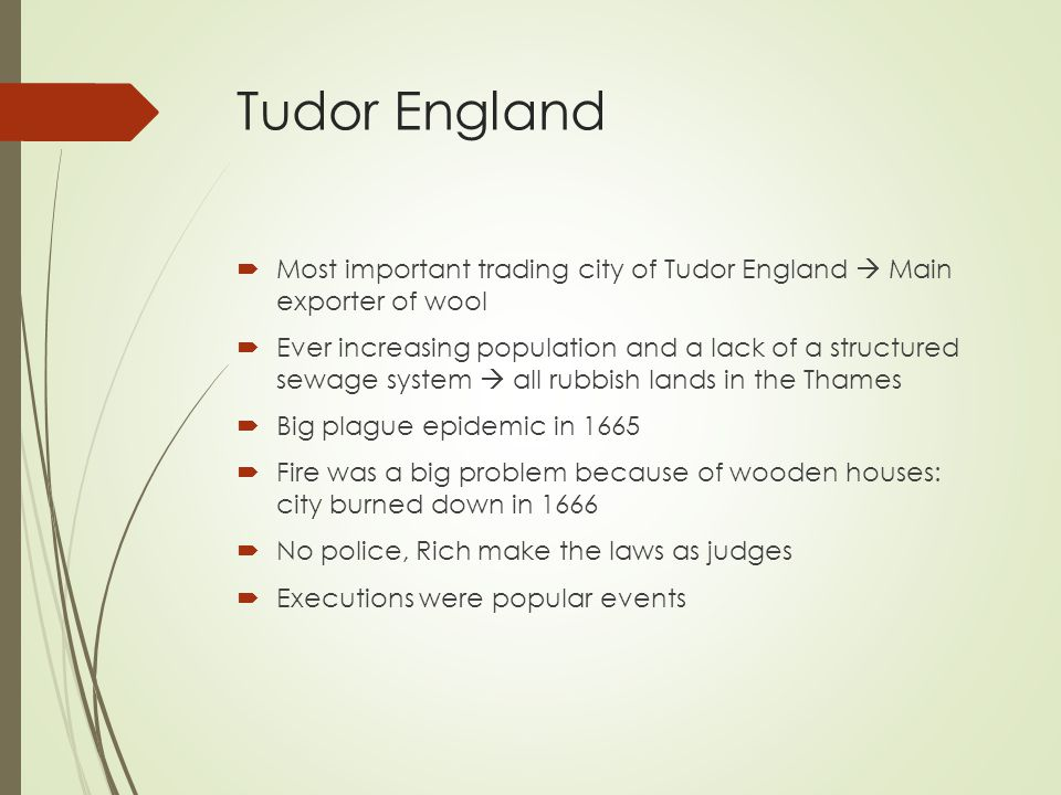 Tudor England  Most important trading city of Tudor England  Main exporter of wool  Ever increasing population and a lack of a structured sewage system  all rubbish lands in the Thames  Big plague epidemic in 1665  Fire was a big problem because of wooden houses: city burned down in 1666  No police, Rich make the laws as judges  Executions were popular events