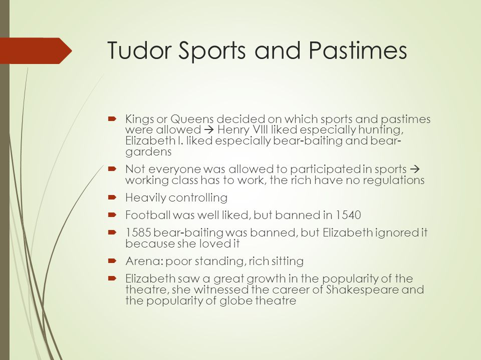 Tudor Sports and Pastimes  Kings or Queens decided on which sports and pastimes were allowed  Henry VIII liked especially hunting, Elizabeth I.