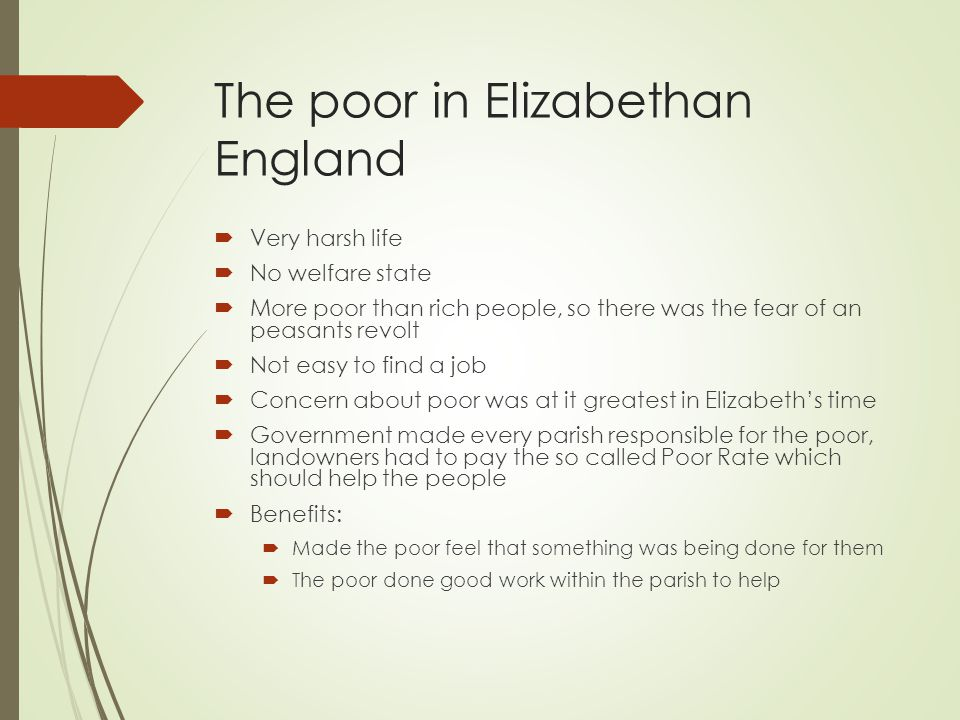 The poor in Elizabethan England  Very harsh life  No welfare state  More poor than rich people, so there was the fear of an peasants revolt  Not easy to find a job  Concern about poor was at it greatest in Elizabeth's time  Government made every parish responsible for the poor, landowners had to pay the so called Poor Rate which should help the people  Benefits:  Made the poor feel that something was being done for them  The poor done good work within the parish to help