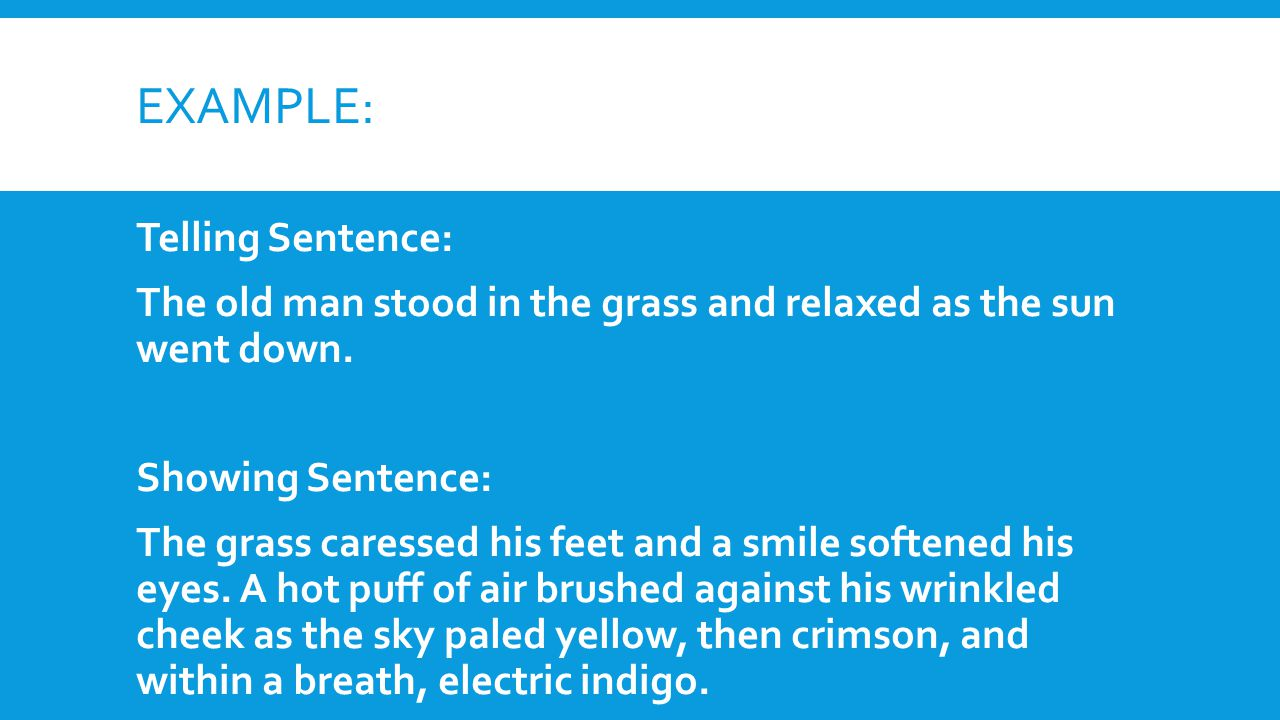 EXAMPLE: Telling Sentence: The old man stood in the grass and relaxed as the sun went down. Showing Sentence: The grass caressed his feet and a smile