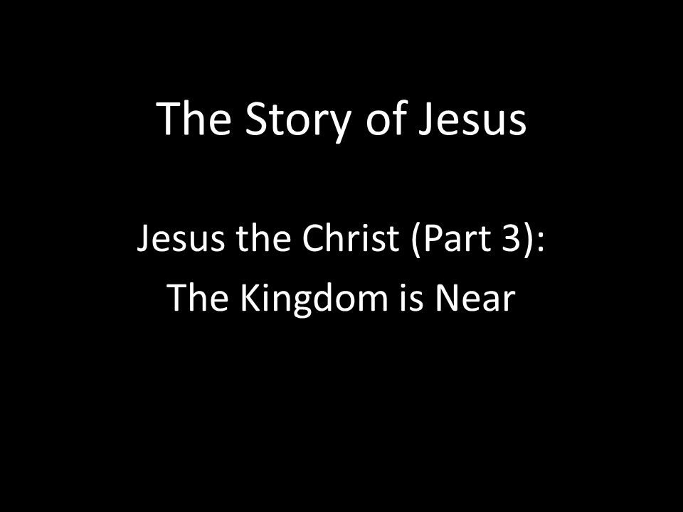 The Story of Jesus Jesus the Christ (Part 3): The Kingdom is Near