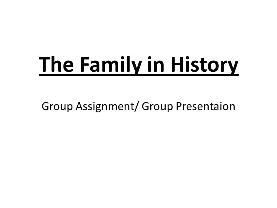 The Family in History Group Assignment/ Group Presentaion