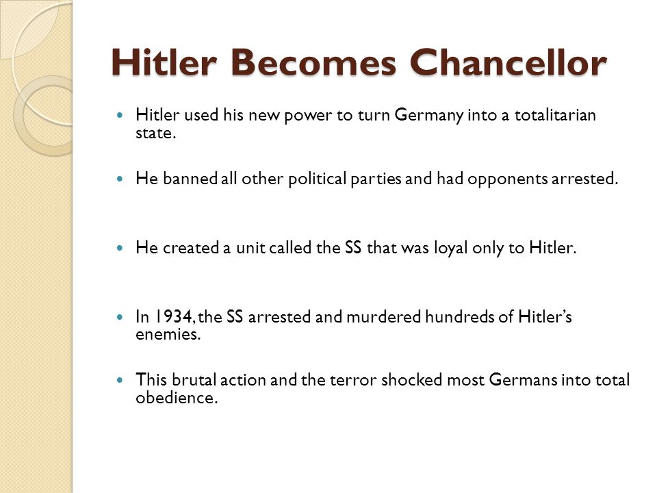 Hitler Becomes Chancellor Hitler used his new power to turn Germany into a totalitarian state. He banned all other political parties and had opponents