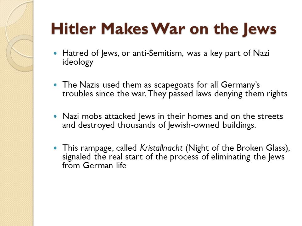 Hitler Makes War on the Jews Hatred of Jews, or anti-Semitism, was a key part of Nazi ideology The Nazis used them as scapegoats for all Germany's tro