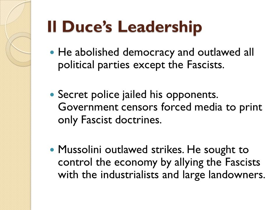 Il Duce's Leadership He abolished democracy and outlawed all political parties except the Fascists. Secret police jailed his opponents. Government cen