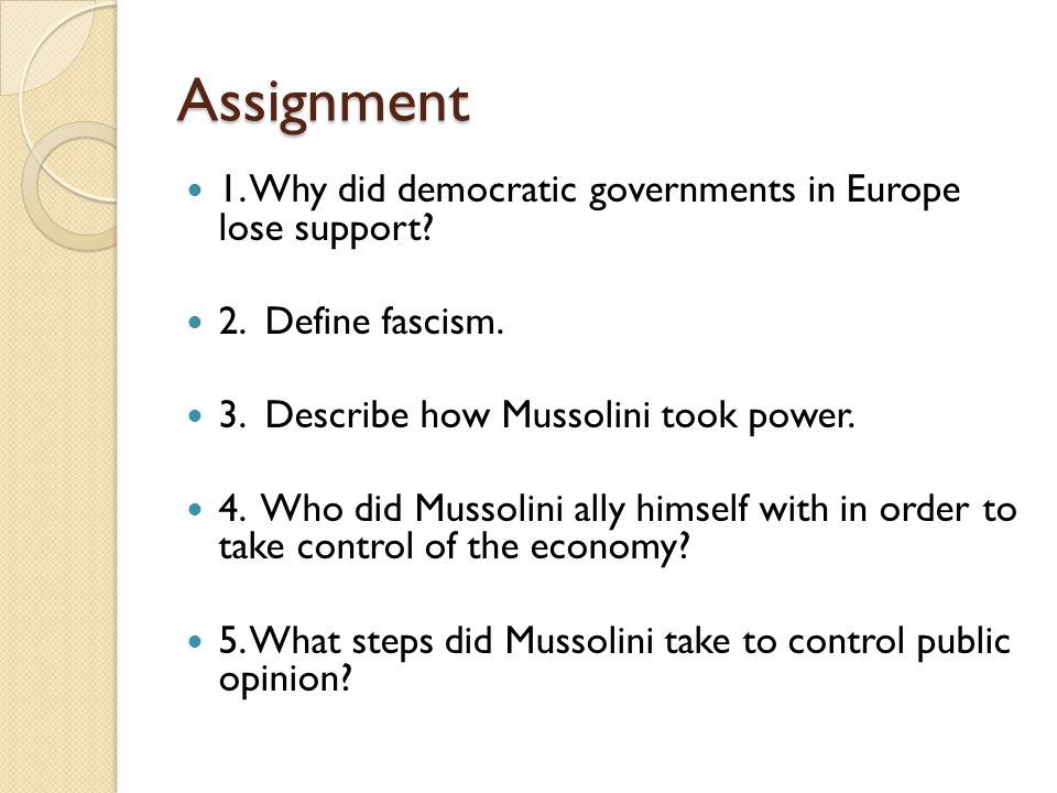 Assignment 1. Why did democratic governments in Europe lose support? 2. Define fascism. 3. Describe how Mussolini took power. 4. Who did Mussolini all