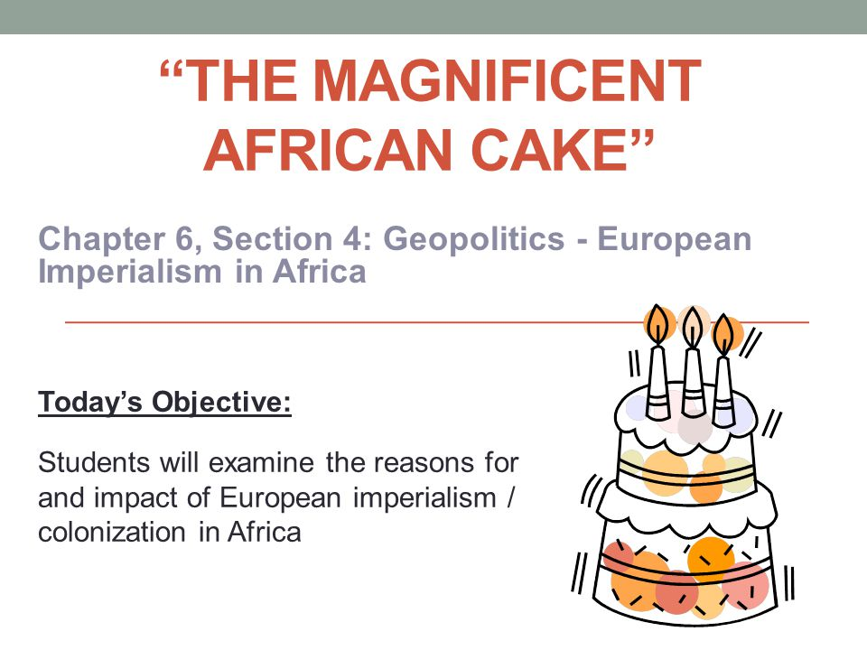 """THE MAGNIFICENT AFRICAN CAKE"" Chapter 6, Section 4: Geopolitics - European Imperialism in Africa Today's Objective: Students will examine the reasons"