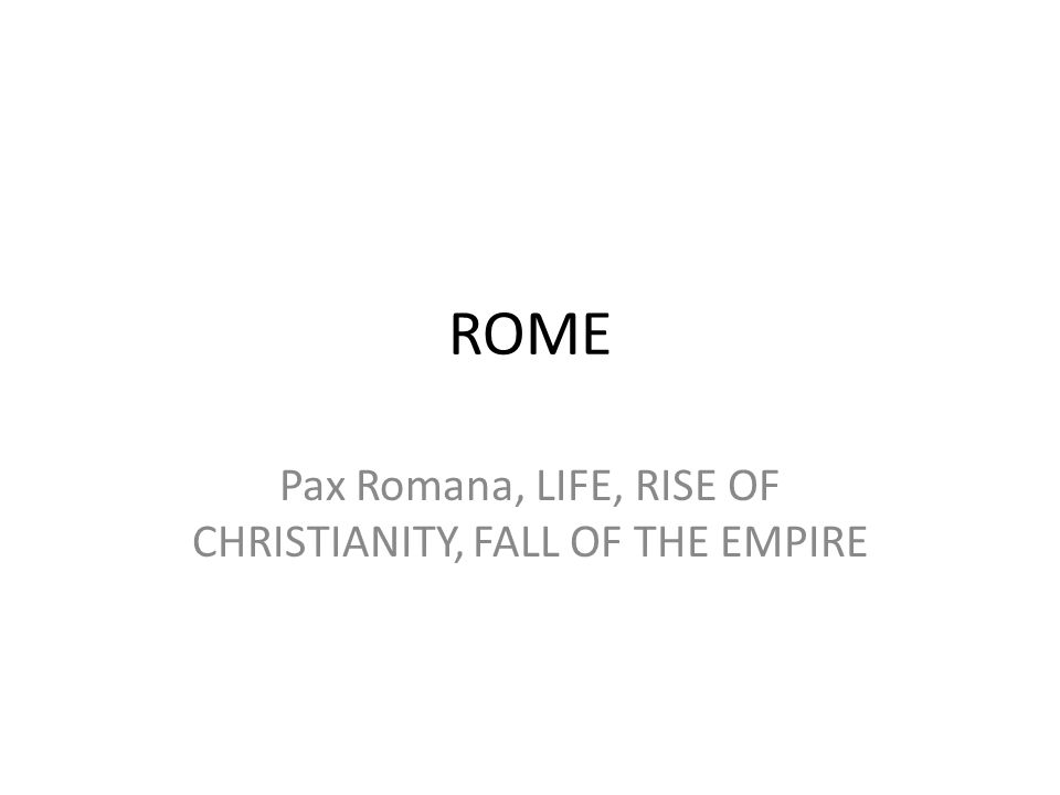 ROME Pax Romana, LIFE, RISE OF CHRISTIANITY, FALL OF THE EMPIRE