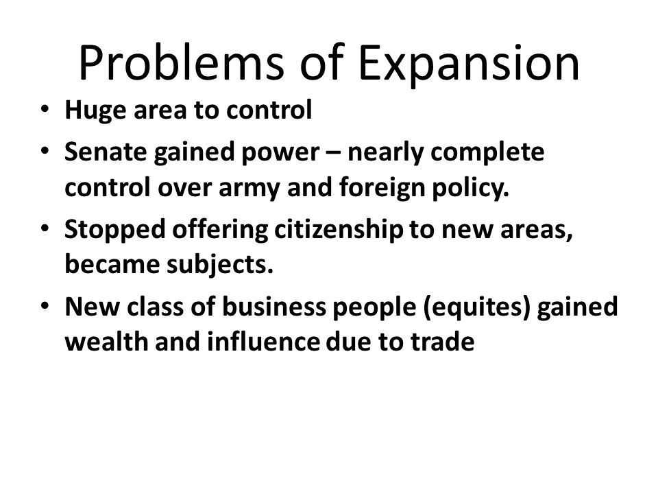 Problems of Expansion Huge area to control Senate gained power – nearly complete control over army and foreign policy.