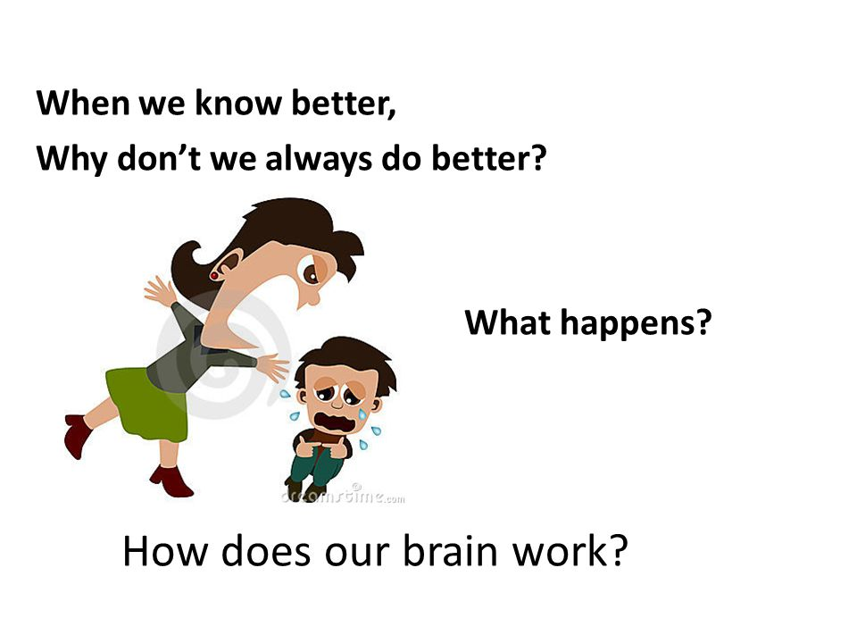 When we know better, Why don't we always do better? What happens? How does our brain work?