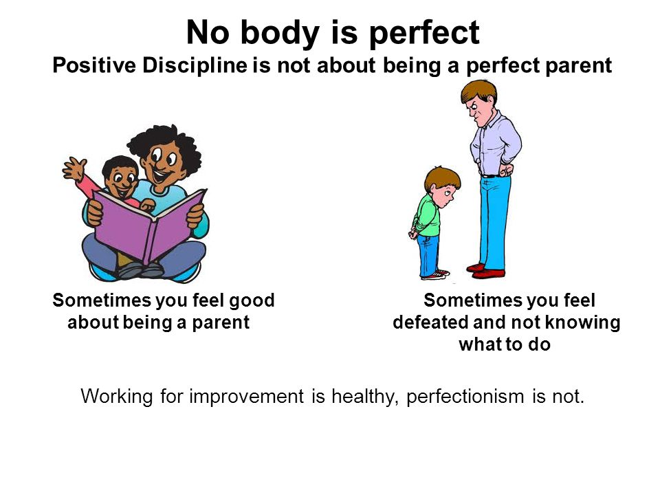 No body is perfect Positive Discipline is not about being a perfect parent Sometimes you feel goodSometimes you feel about being a parent defeated and