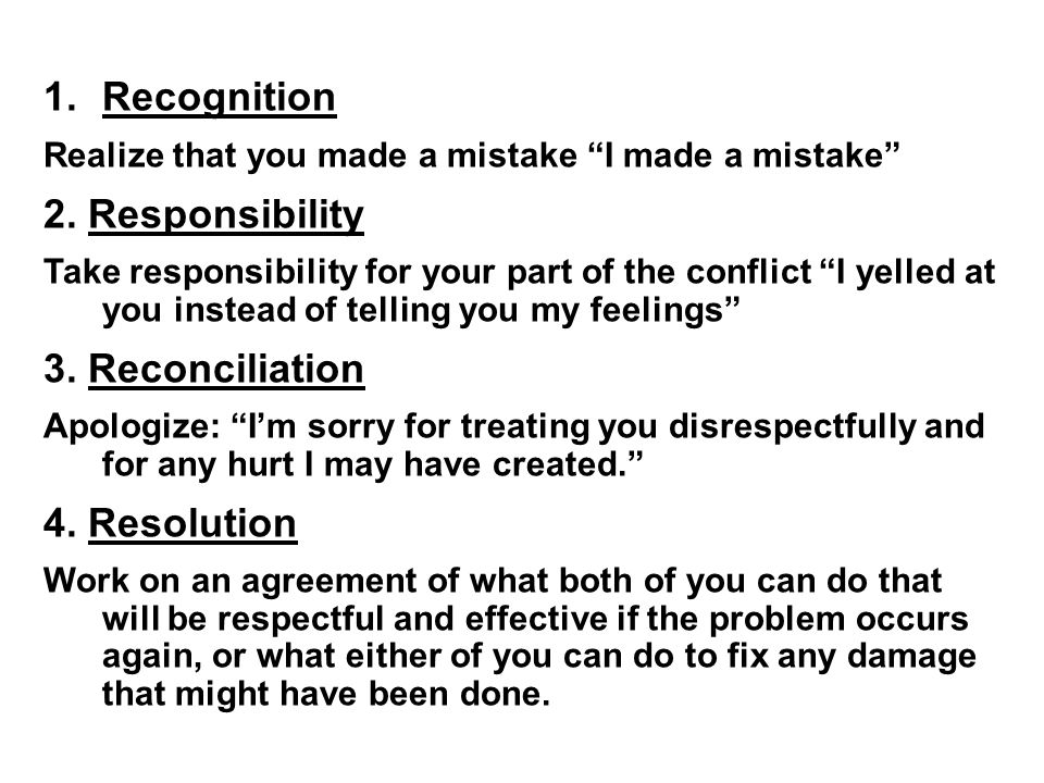"1.Recognition Realize that you made a mistake ""I made a mistake"" 2. Responsibility Take responsibility for your part of the conflict ""I yelled at you"