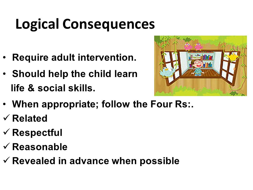 Logical Consequences Require adult intervention. Should help the child learn life & social skills. When appropriate; follow the Four Rs:. Related Resp