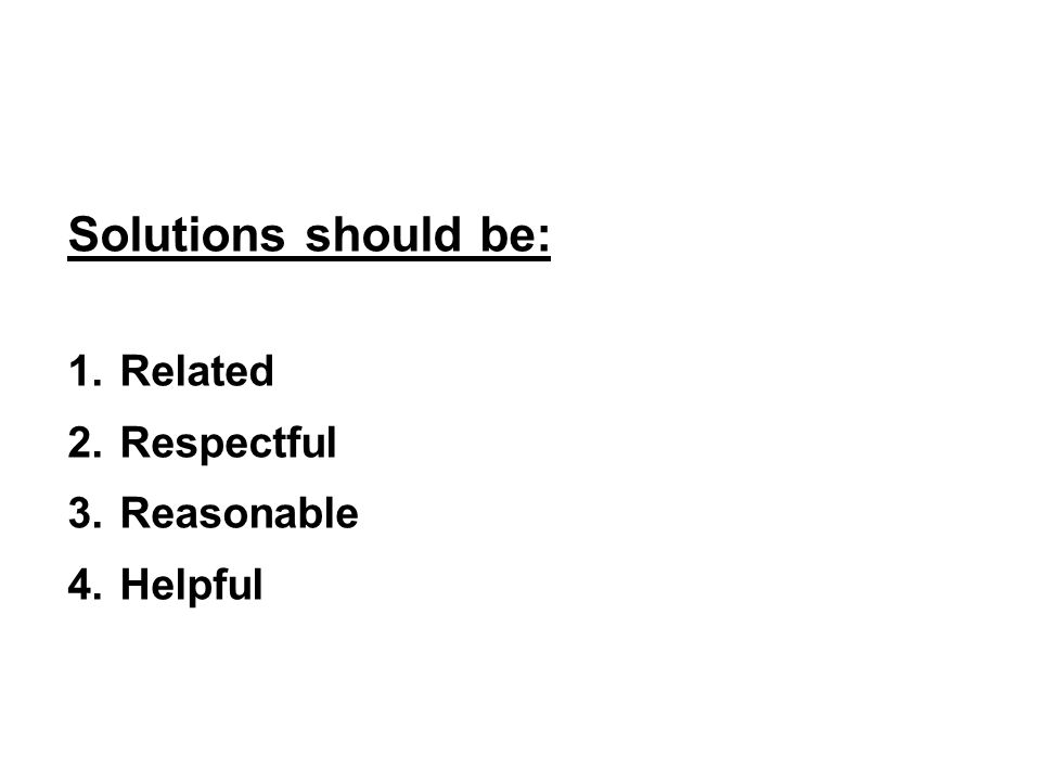 Solutions should be: 1.Related 2.Respectful 3.Reasonable 4.Helpful