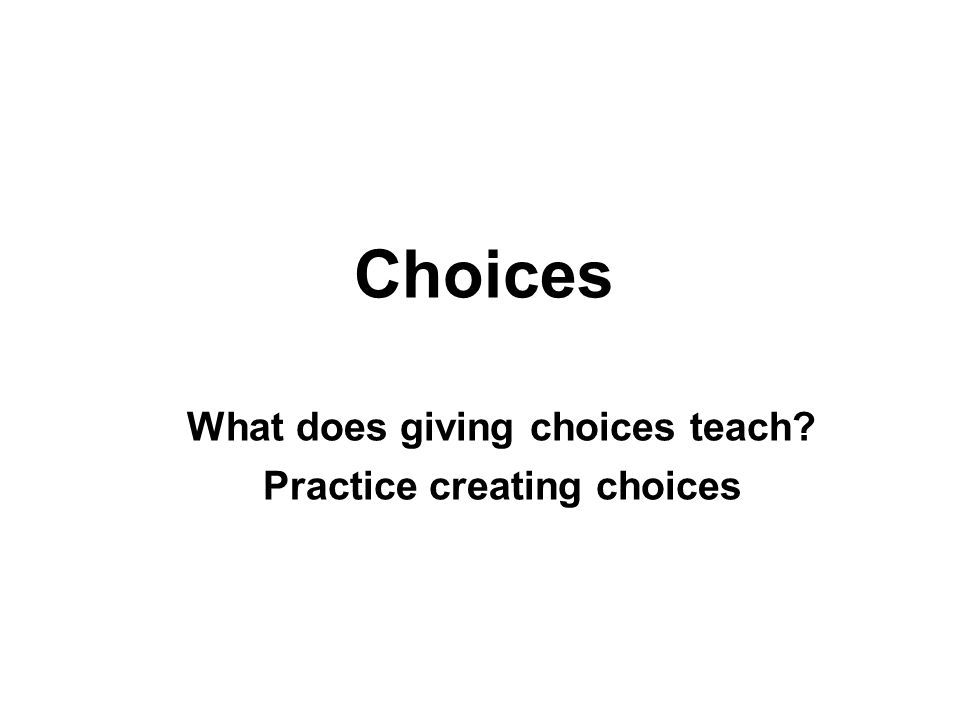 Choices What does giving choices teach? Practice creating choices