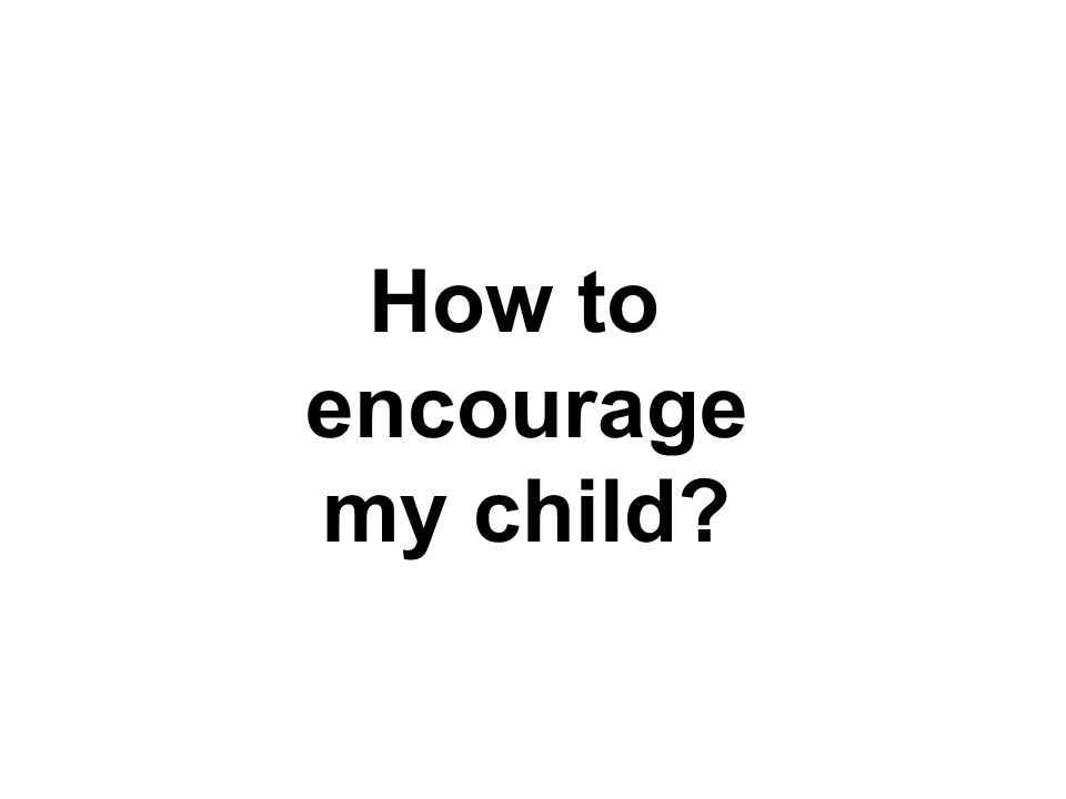 How to encourage my child?