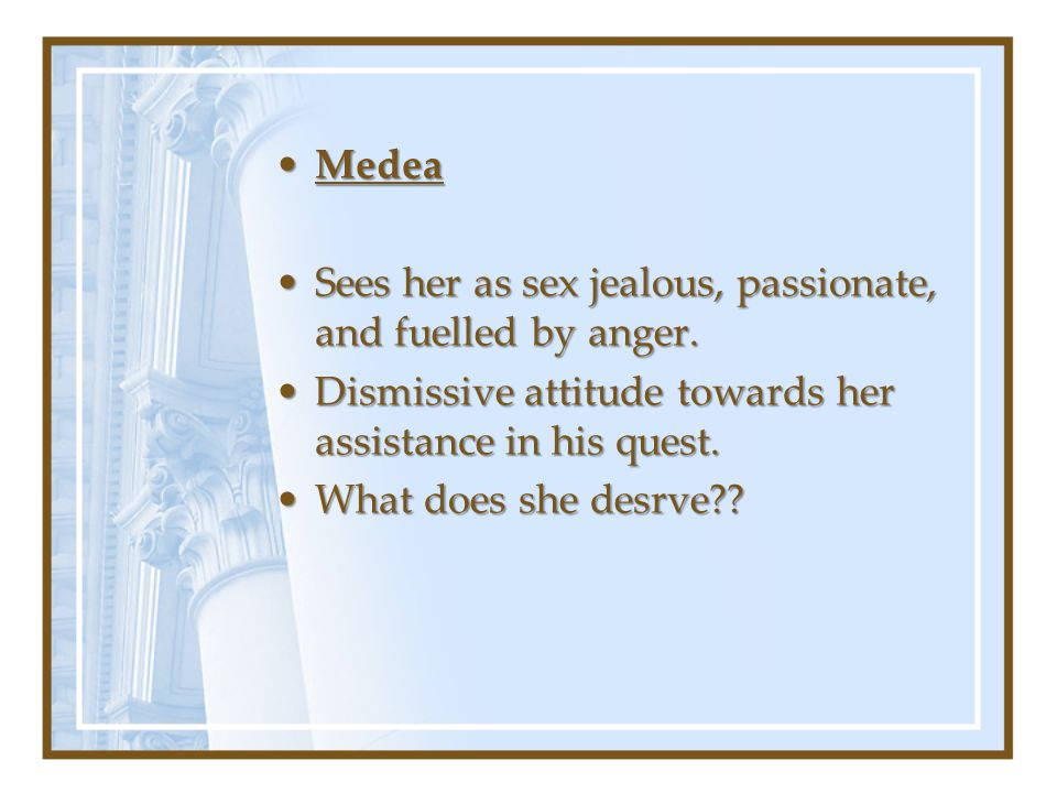 MedeaMedea Sees her as sex jealous, passionate, and fuelled by anger.Sees her as sex jealous, passionate, and fuelled by anger.