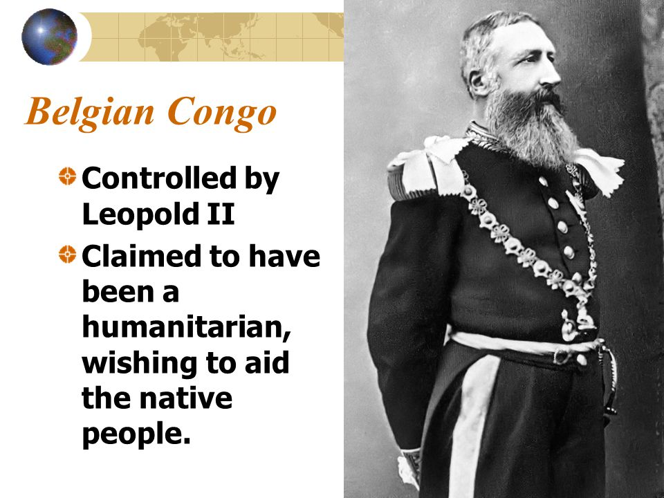 Belgian Congo Controlled by Leopold II Claimed to have been a humanitarian, wishing to aid the native people.