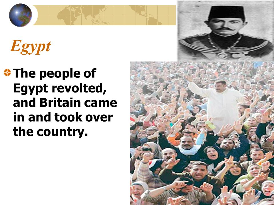 Egypt The people of Egypt revolted, and Britain came in and took over the country.