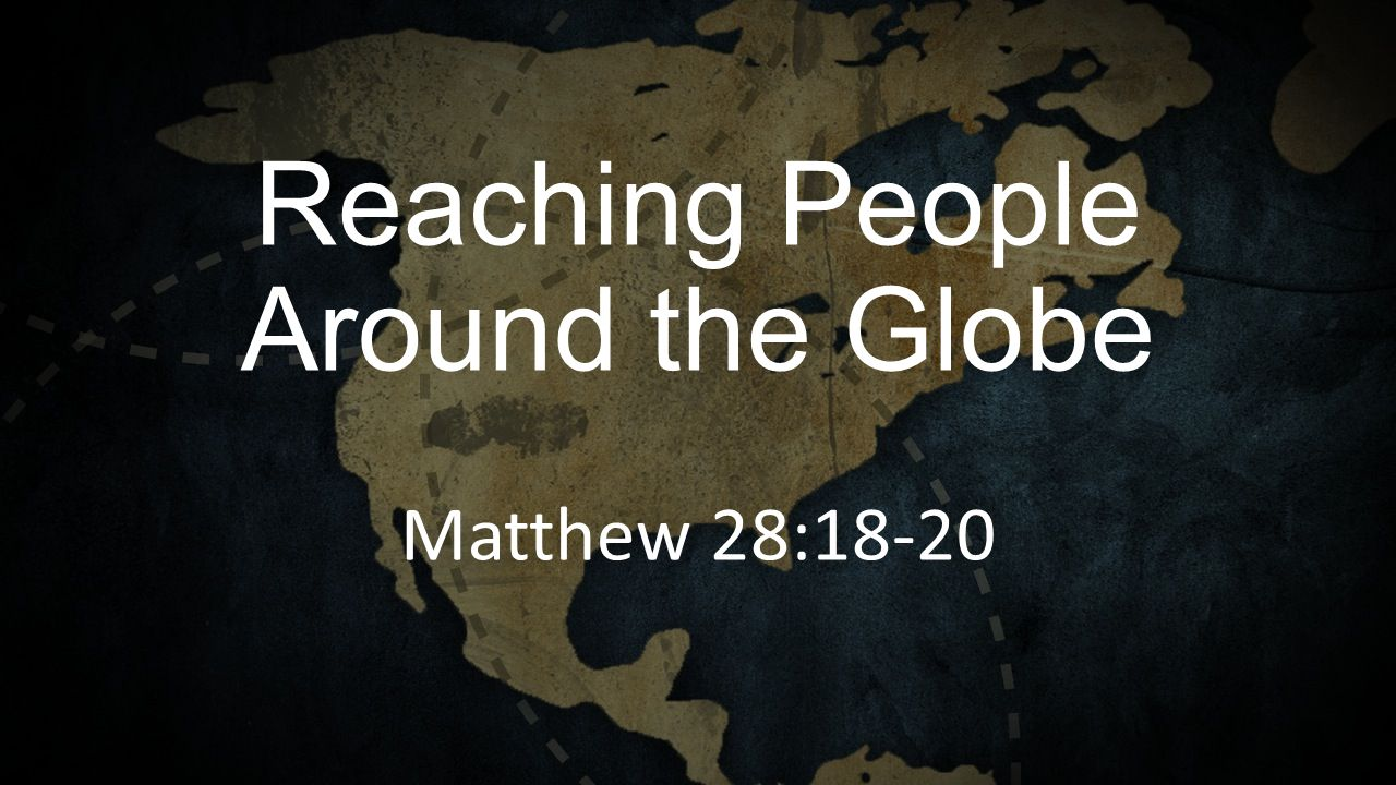 Reaching People Around the Globe Matthew 28:18-20