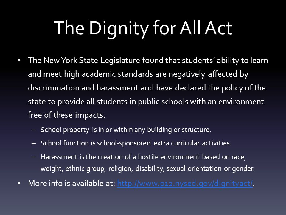The Dignity for All Act The New York State Legislature found that students' ability to learn and meet high academic standards are negatively affected by discrimination and harassment and have declared the policy of the state to provide all students in public schools with an environment free of these impacts.