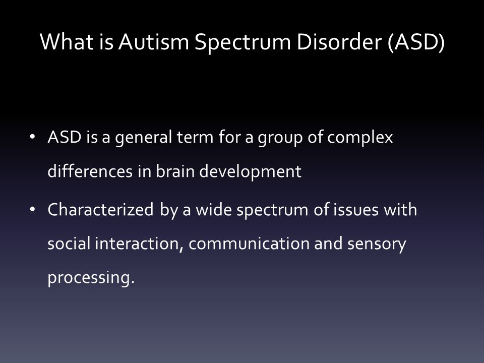 What is Autism Spectrum Disorder (ASD) ASD is a general term for a group of complex differences in brain development Characterized by a wide spectrum of issues with social interaction, communication and sensory processing.